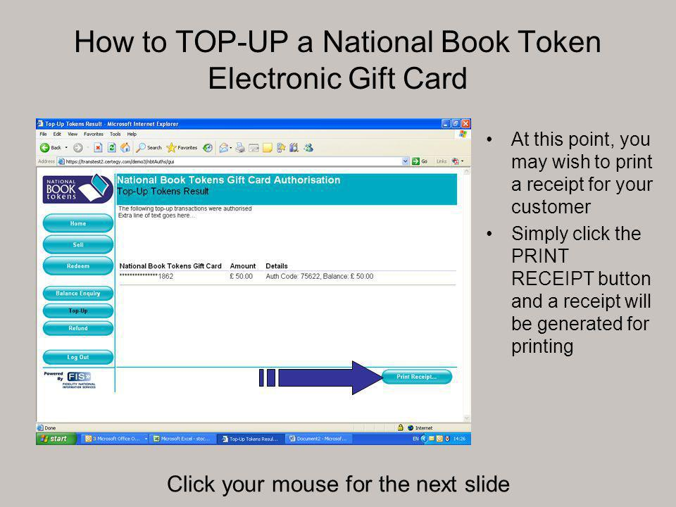 How to TOP-UP a National Book Token Electronic Gift Card At this point, you may wish to print a receipt for your customer Simply click the PRINT RECEIPT button and a receipt will be generated for printing Click your mouse for the next slide