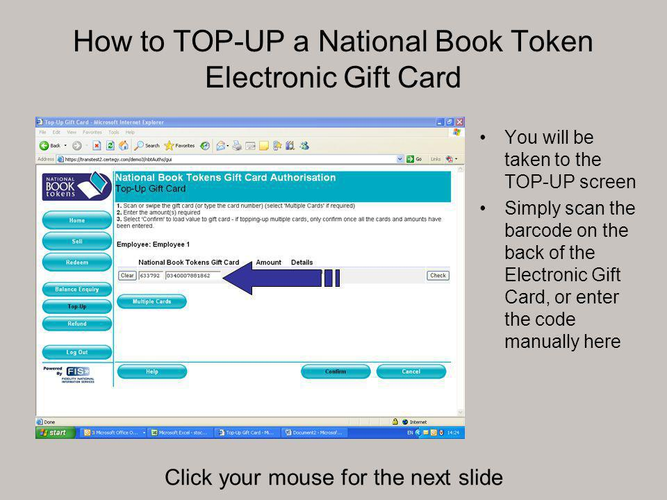 How to TOP-UP a National Book Token Electronic Gift Card You will be taken to the TOP-UP screen Simply scan the barcode on the back of the Electronic Gift Card, or enter the code manually here Click your mouse for the next slide