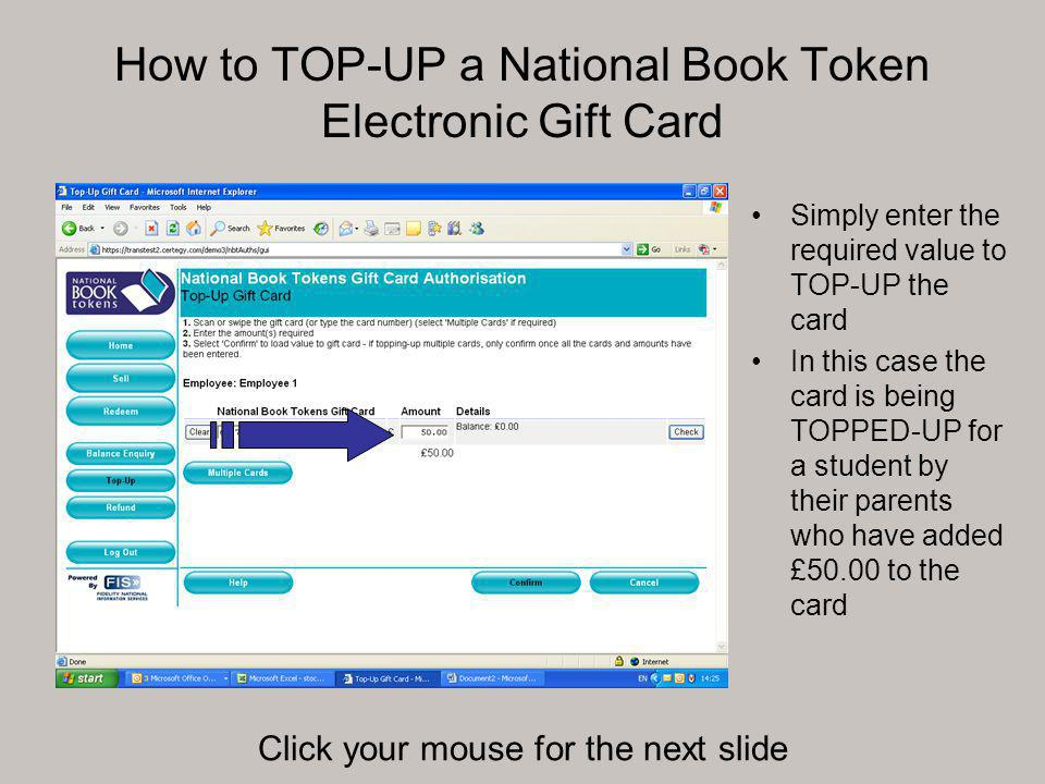 How to TOP-UP a National Book Token Electronic Gift Card Simply enter the required value to TOP-UP the card In this case the card is being TOPPED-UP for a student by their parents who have added £50.00 to the card Click your mouse for the next slide