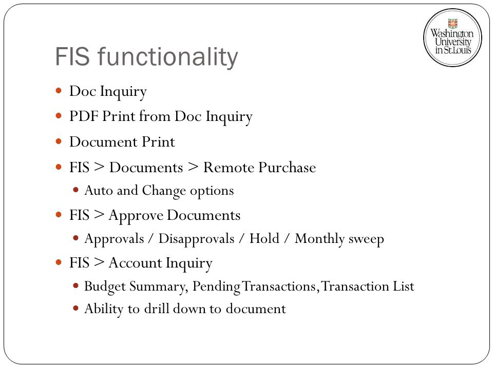 FIS functionality Doc Inquiry PDF Print from Doc Inquiry Document Print FIS > Documents > Remote Purchase Auto and Change options FIS > Approve Documents Approvals / Disapprovals / Hold / Monthly sweep FIS > Account Inquiry Budget Summary, Pending Transactions, Transaction List Ability to drill down to document