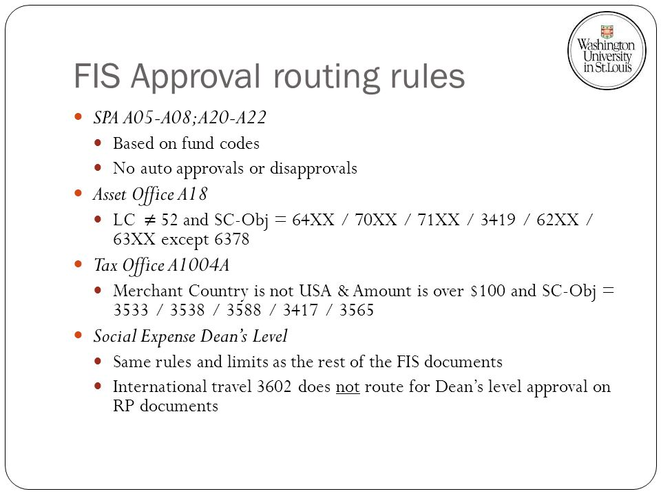 FIS Approval routing rules SPA A05-A08; A20-A22 Based on fund codes No auto approvals or disapprovals Asset Office A18 LC 52 and SC-Obj = 64XX / 70XX / 71XX / 3419 / 62XX / 63XX except 6378 Tax Office A1004A Merchant Country is not USA & Amount is over $100 and SC-Obj = 3533 / 3538 / 3588 / 3417 / 3565 Social Expense Deans Level Same rules and limits as the rest of the FIS documents International travel 3602 does not route for Deans level approval on RP documents