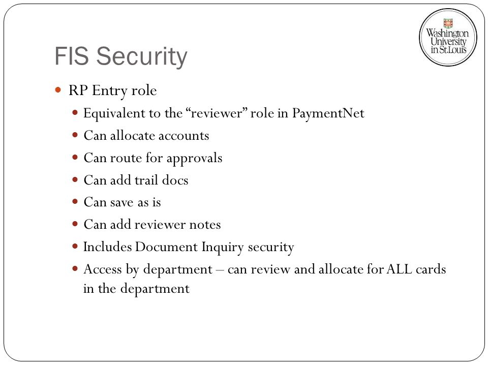 FIS Security RP Entry role Equivalent to the reviewer role in PaymentNet Can allocate accounts Can route for approvals Can add trail docs Can save as is Can add reviewer notes Includes Document Inquiry security Access by department – can review and allocate for ALL cards in the department