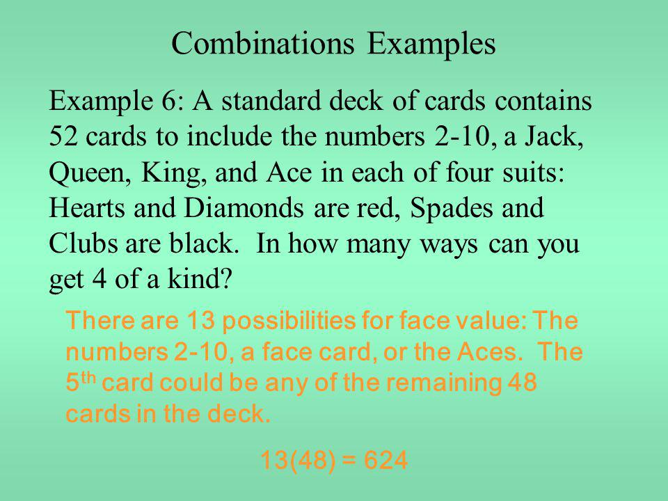 Combinations Examples Example 6: A standard deck of cards contains 52 cards to include the numbers 2-10, a Jack, Queen, King, and Ace in each of four
