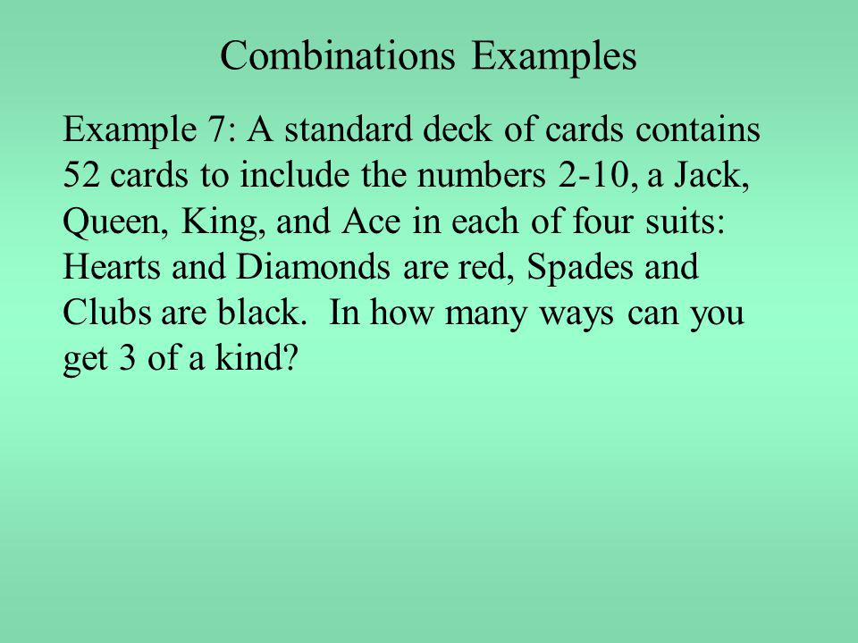 Combinations Examples Example 7: A standard deck of cards contains 52 cards to include the numbers 2-10, a Jack, Queen, King, and Ace in each of four
