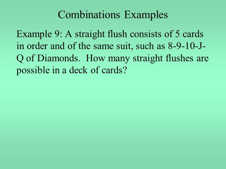 Combinations Examples Example 9: A straight flush consists of 5 cards in order and of the same suit, such as 8-9-10-J- Q of Diamonds. How many straigh