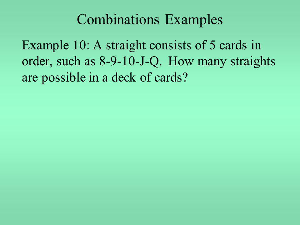 Combinations Examples Example 10: A straight consists of 5 cards in order, such as 8-9-10-J-Q. How many straights are possible in a deck of cards?