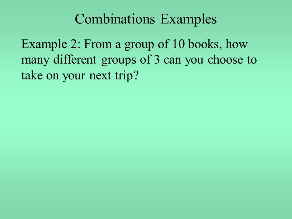 Combinations Examples Example 2: From a group of 10 books, how many different groups of 3 can you choose to take on your next trip?