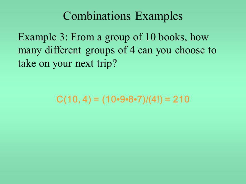 Combinations Examples Example 3: From a group of 10 books, how many different groups of 4 can you choose to take on your next trip? C(10, 4) = (10 9 8