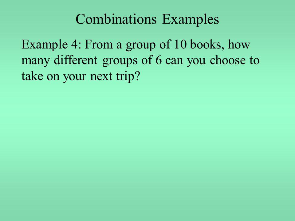 Combinations Examples Example 4: From a group of 10 books, how many different groups of 6 can you choose to take on your next trip?