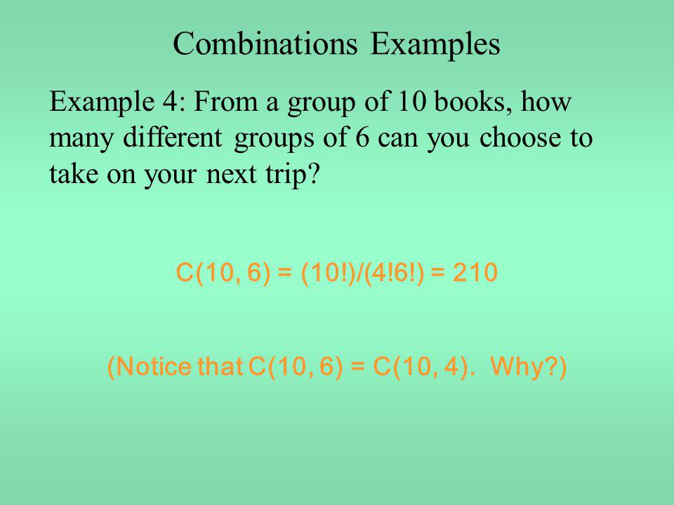 Combinations Examples Example 4: From a group of 10 books, how many different groups of 6 can you choose to take on your next trip? C(10, 6) = (10!)/(