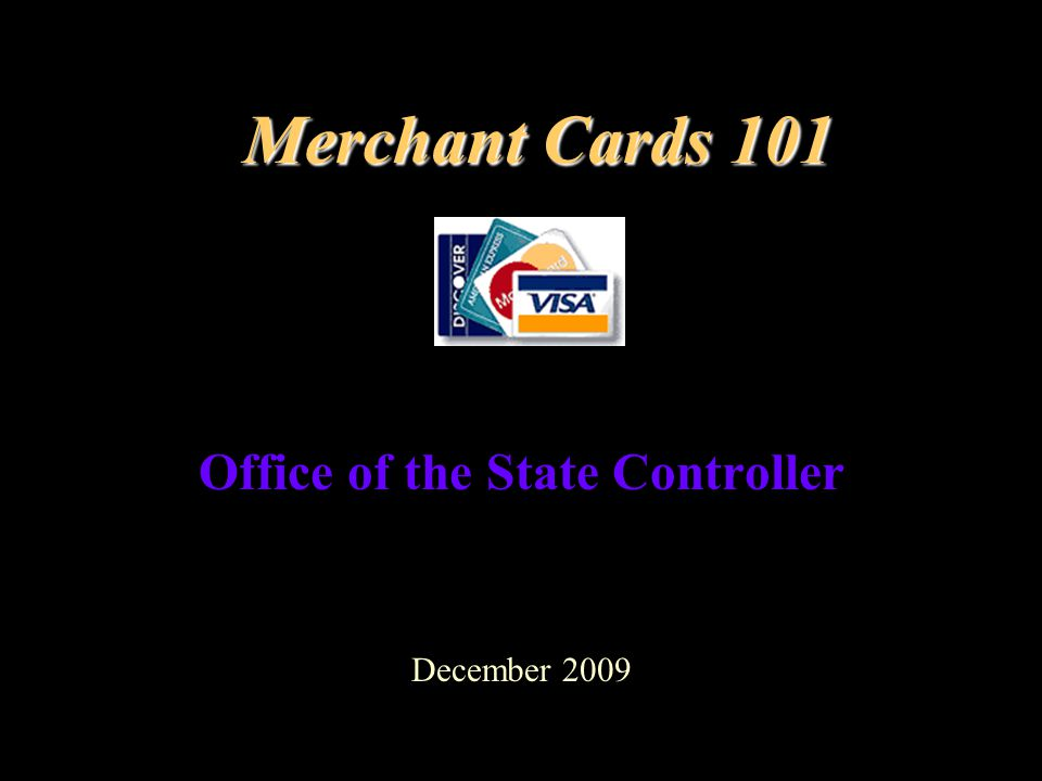 Merchant Cards 101 Office of the State Controller December 2009