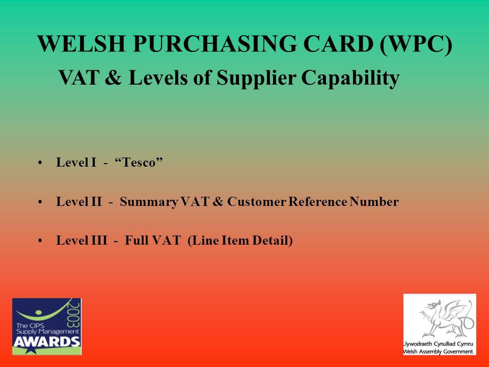 WELSH PURCHASING CARD (WPC) Level I - Tesco Level II - Summary VAT & Customer Reference Number Level III - Full VAT (Line Item Detail) VAT & Levels of