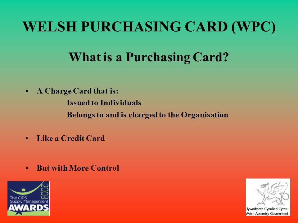 WELSH PURCHASING CARD (WPC) What is a Purchasing Card? A Charge Card that is: Issued to Individuals Belongs to and is charged to the Organisation Like