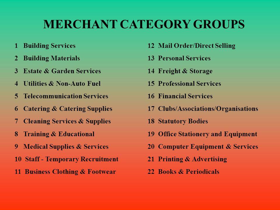 MERCHANT CATEGORY GROUPS 1 Building Services 2 Building Materials 3 Estate & Garden Services 4 Utilities & Non-Auto Fuel 5 Telecommunication Services