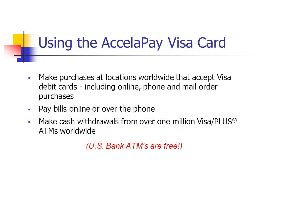 Using the AccelaPay Visa Card Make purchases at locations worldwide that accept Visa debit cards - including online, phone and mail order purchases Pa
