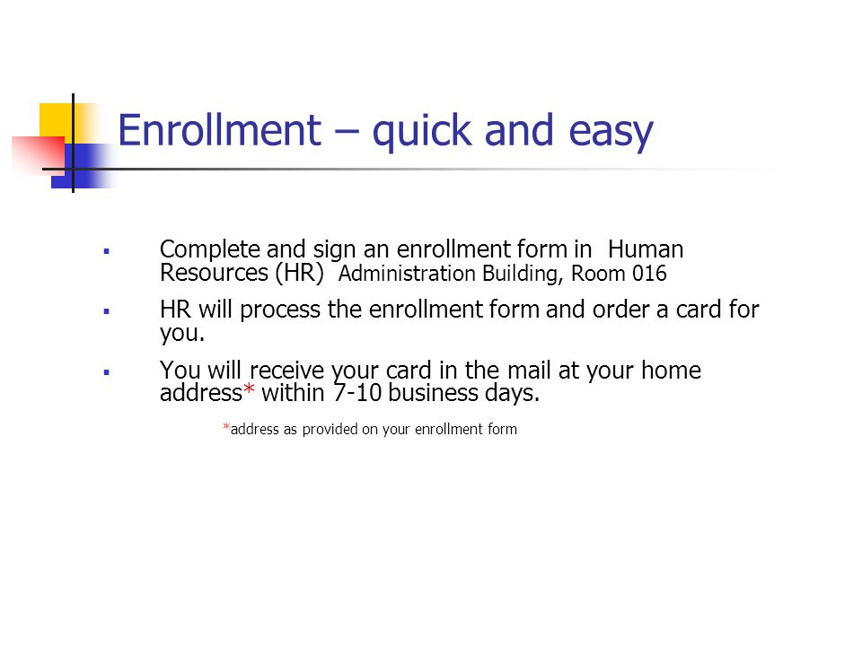 Enrollment – quick and easy Complete and sign an enrollment form in Human Resources (HR) Administration Building, Room 016 HR will process the enrollm