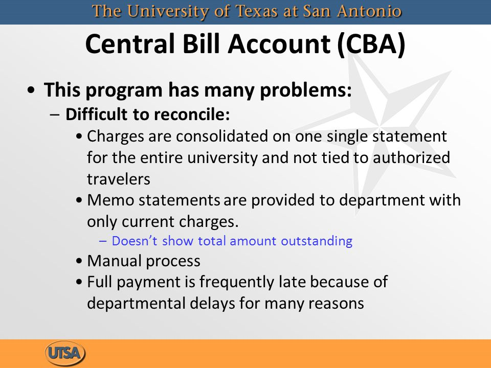 Central Bill Account (CBA) This program has many problems: –Difficult to reconcile: Charges are consolidated on one single statement for the entire university and not tied to authorized travelers Memo statements are provided to department with only current charges.