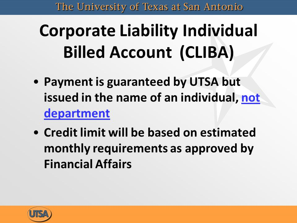 Corporate Liability Individual Billed Account (CLIBA) Payment is guaranteed by UTSA but issued in the name of an individual, not department Credit limit will be based on estimated monthly requirements as approved by Financial Affairs