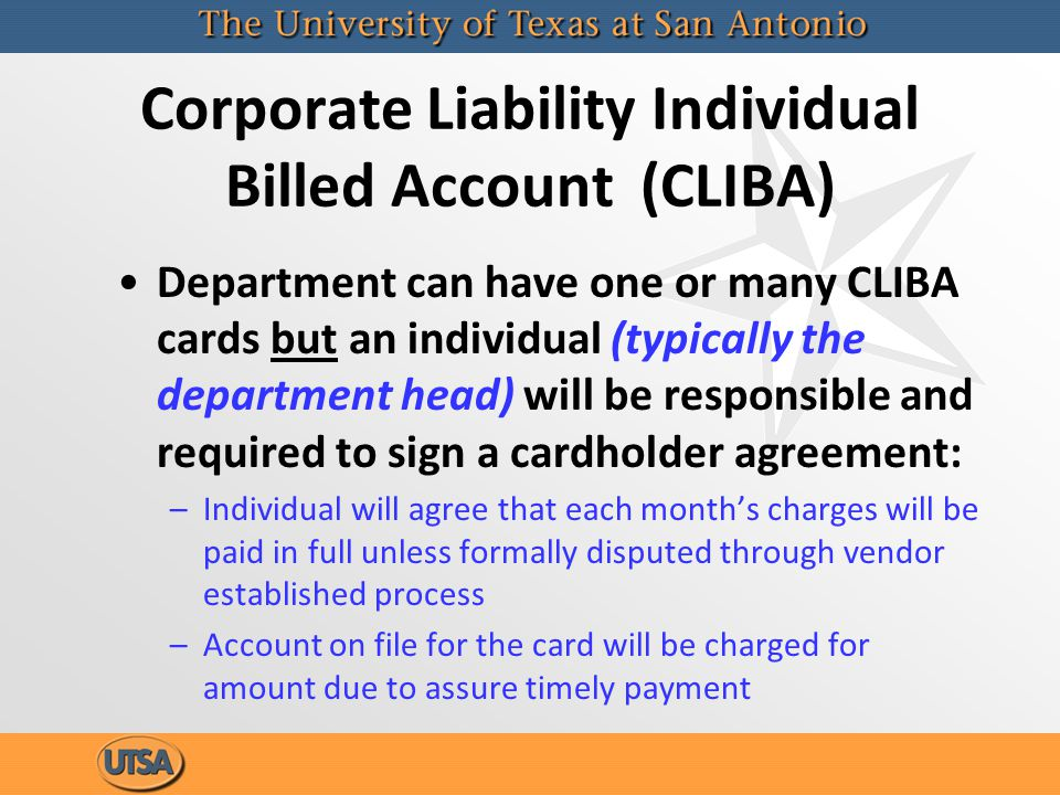 Corporate Liability Individual Billed Account (CLIBA) Department can have one or many CLIBA cards but an individual (typically the department head) will be responsible and required to sign a cardholder agreement: –Individual will agree that each months charges will be paid in full unless formally disputed through vendor established process –Account on file for the card will be charged for amount due to assure timely payment