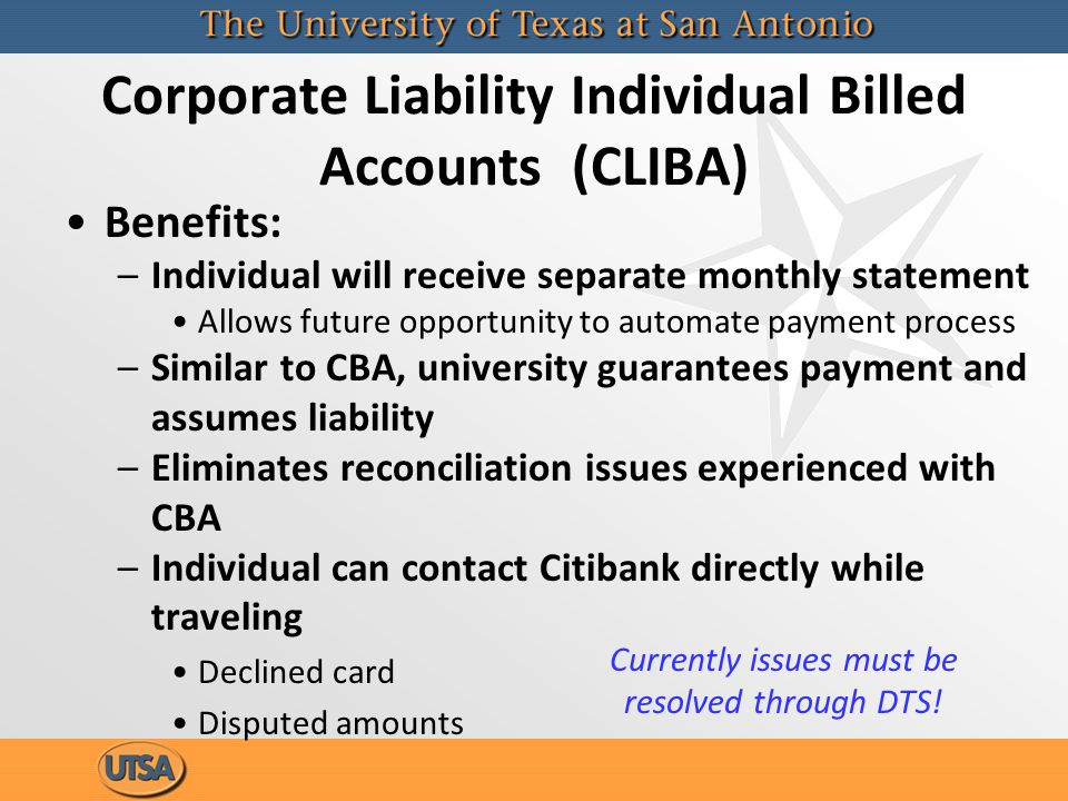 Corporate Liability Individual Billed Accounts (CLIBA) Benefits: –Individual will receive separate monthly statement Allows future opportunity to automate payment process –Similar to CBA, university guarantees payment and assumes liability –Eliminates reconciliation issues experienced with CBA –Individual can contact Citibank directly while traveling Declined card Disputed amounts Currently issues must be resolved through DTS!