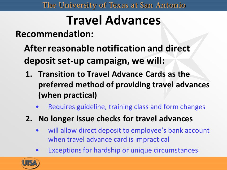 Travel Advances Recommendation: After reasonable notification and direct deposit set-up campaign, we will: 1.Transition to Travel Advance Cards as the preferred method of providing travel advances (when practical) Requires guideline, training class and form changes 2.No longer issue checks for travel advances will allow direct deposit to employees bank account when travel advance card is impractical Exceptions for hardship or unique circumstances