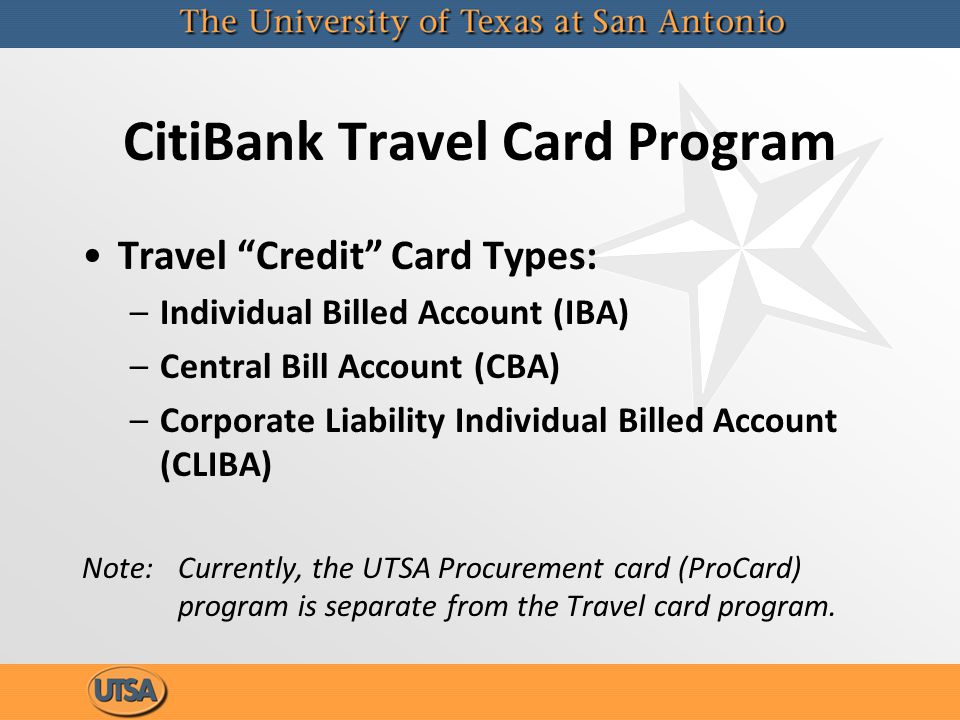 CitiBank Travel Card Program Travel Credit Card Types: –Individual Billed Account (IBA) –Central Bill Account (CBA) –Corporate Liability Individual Billed Account (CLIBA) Note: Currently, the UTSA Procurement card (ProCard) program is separate from the Travel card program.