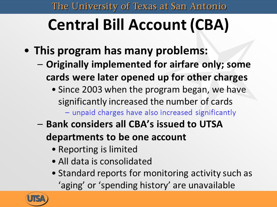 Central Bill Account (CBA) This program has many problems: –Originally implemented for airfare only; some cards were later opened up for other charges Since 2003 when the program began, we have significantly increased the number of cards –unpaid charges have also increased significantly –Bank considers all CBAs issued to UTSA departments to be one account Reporting is limited All data is consolidated Standard reports for monitoring activity such as aging or spending history are unavailable