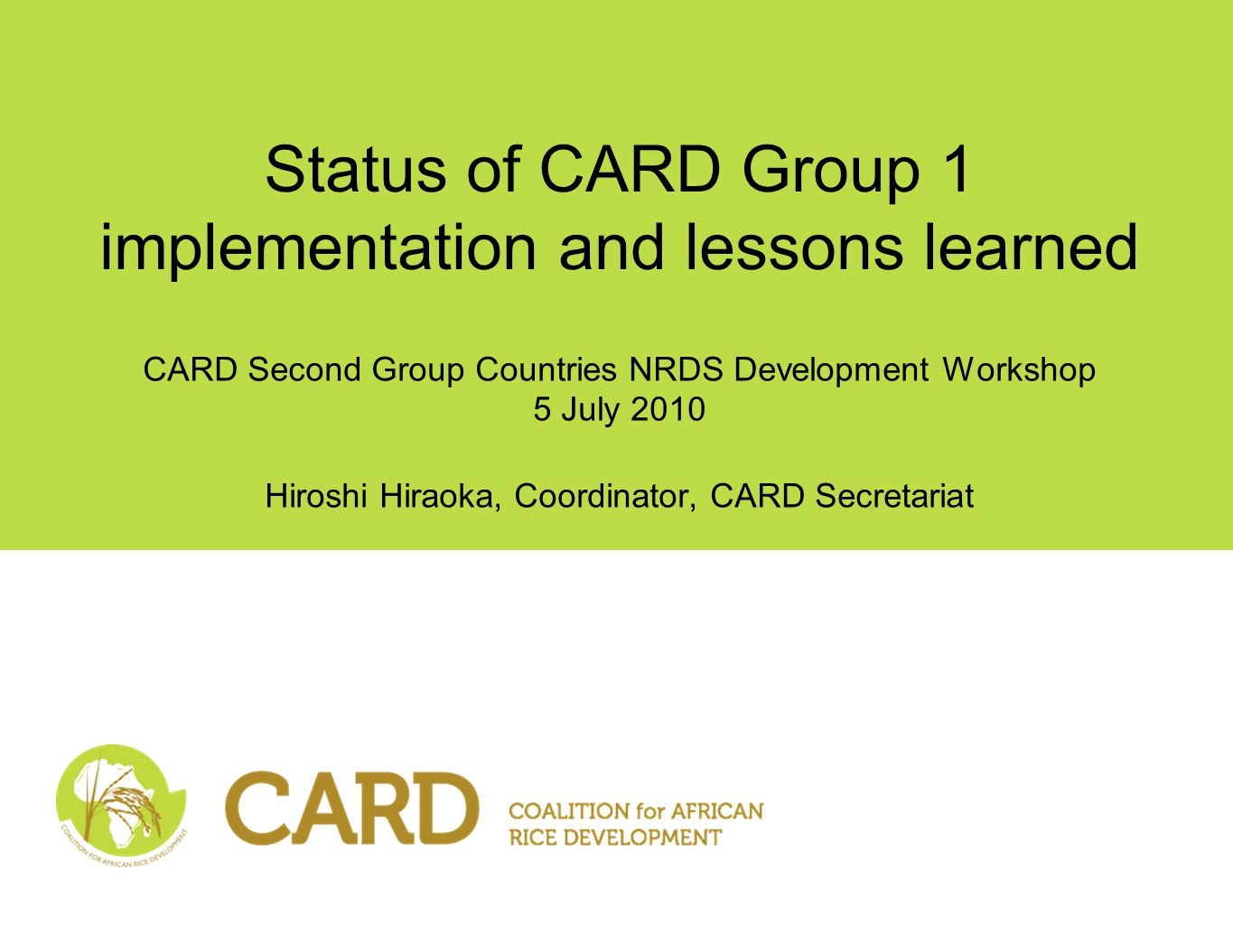 Status of CARD Group 1 implementation and lessons learned CARD Second Group Countries NRDS Development Workshop 5 July 2010 Hiroshi Hiraoka, Coordinator, CARD Secretariat