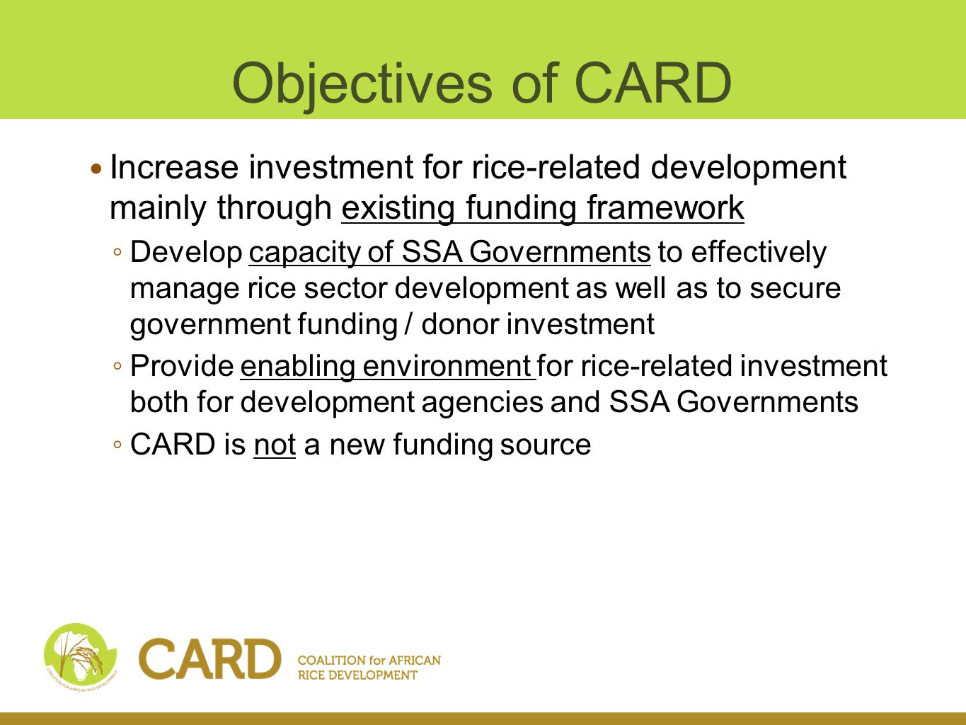 Objectives of CARD Increase investment for rice-related development mainly through existing funding framework Develop capacity of SSA Governments to effectively manage rice sector development as well as to secure government funding / donor investment Provide enabling environment for rice-related investment both for development agencies and SSA Governments CARD is not a new funding source