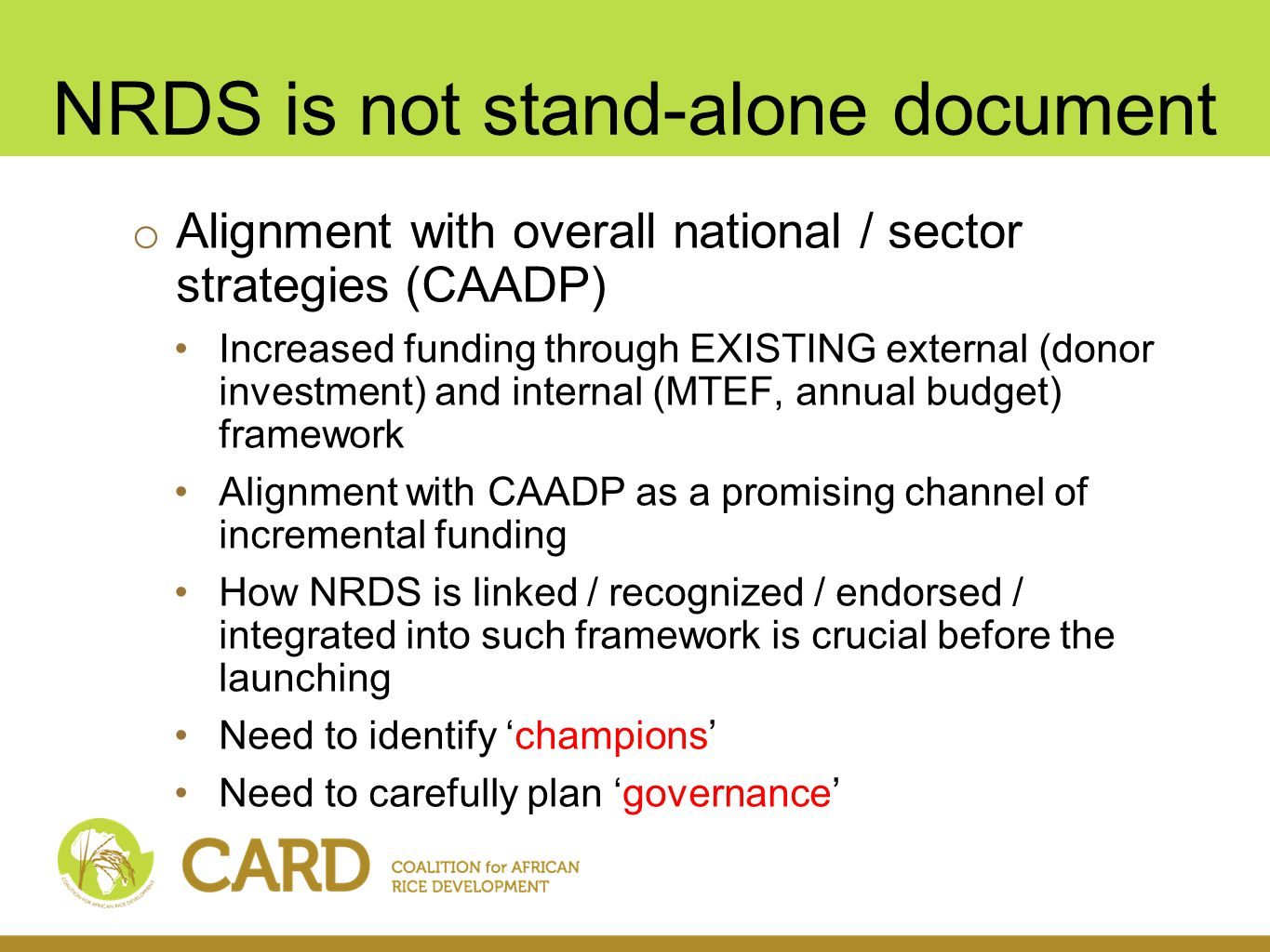 NRDS is not stand-alone document o Alignment with overall national / sector strategies (CAADP) Increased funding through EXISTING external (donor investment) and internal (MTEF, annual budget) framework Alignment with CAADP as a promising channel of incremental funding How NRDS is linked / recognized / endorsed / integrated into such framework is crucial before the launching Need to identify champions Need to carefully plan governance
