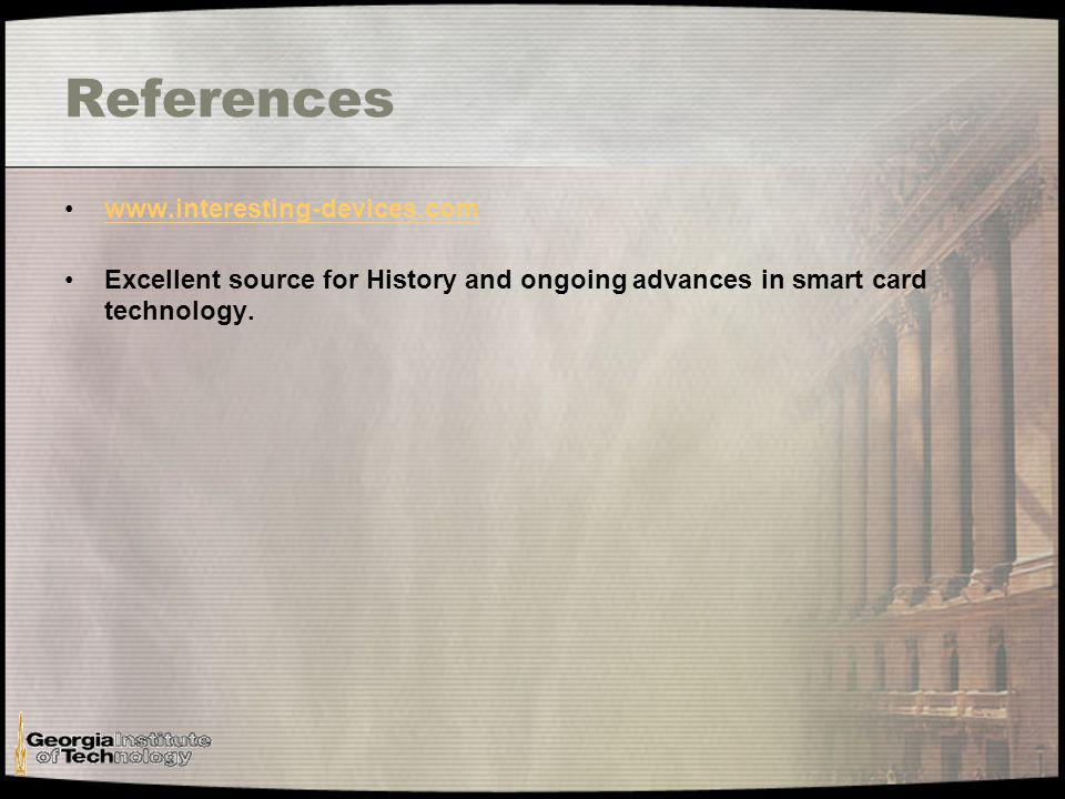 References www.interesting-devices.com Excellent source for History and ongoing advances in smart card technology.
