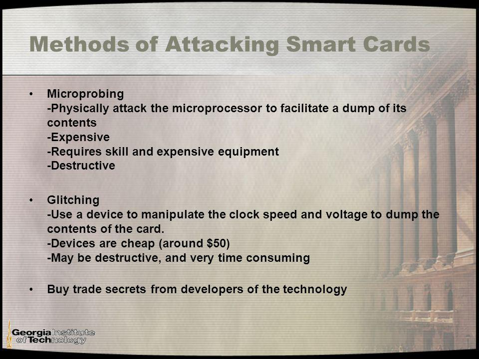 Methods of Attacking Smart Cards Microprobing -Physically attack the microprocessor to facilitate a dump of its contents -Expensive -Requires skill and expensive equipment -Destructive Glitching -Use a device to manipulate the clock speed and voltage to dump the contents of the card.