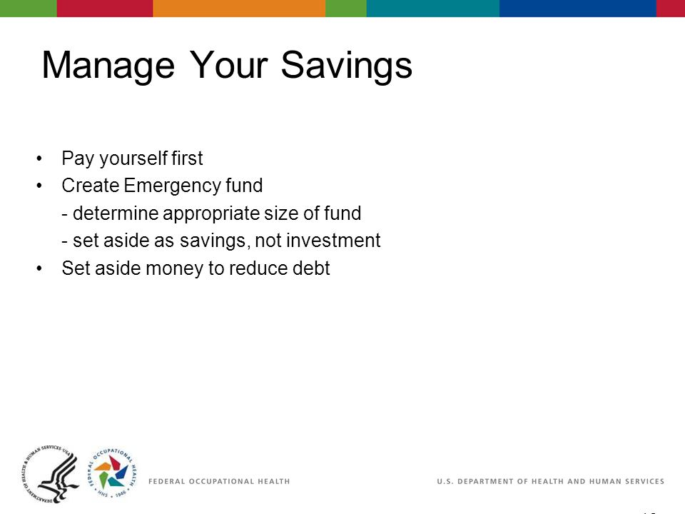 10 06/29/2007 2:30pm eSlide - P4065 - WorkLife4You Manage Your Savings Pay yourself first Create Emergency fund - determine appropriate size of fund - set aside as savings, not investment Set aside money to reduce debt