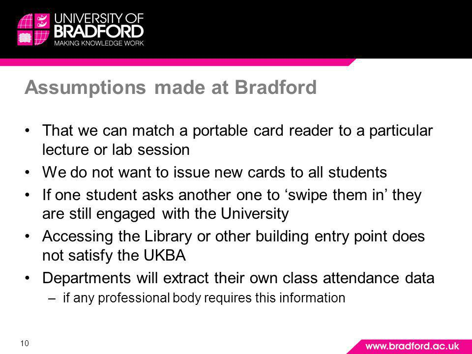 10 Assumptions made at Bradford That we can match a portable card reader to a particular lecture or lab session We do not want to issue new cards to all students If one student asks another one to swipe them in they are still engaged with the University Accessing the Library or other building entry point does not satisfy the UKBA Departments will extract their own class attendance data –if any professional body requires this information