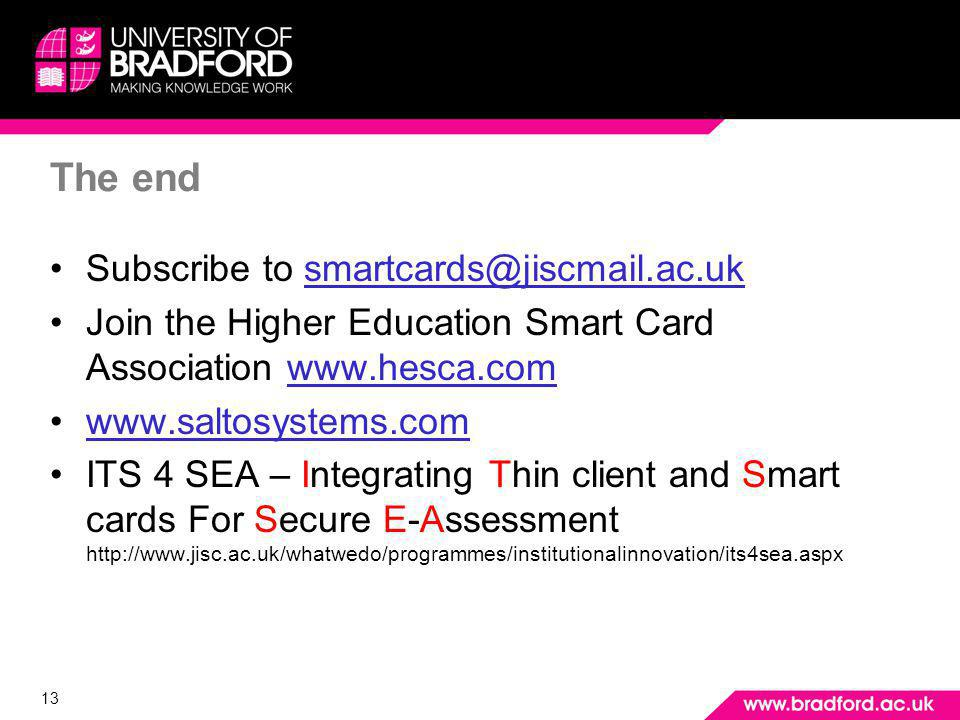 13 The end Subscribe to smartcards@jiscmail.ac.uk Join the Higher Education Smart Card Association www.hesca.com www.saltosystems.com ITS 4 SEA – Integrating Thin client and Smart cards For Secure E-Assessment http://www.jisc.ac.uk/whatwedo/programmes/institutionalinnovation/its4sea.aspx Any questions
