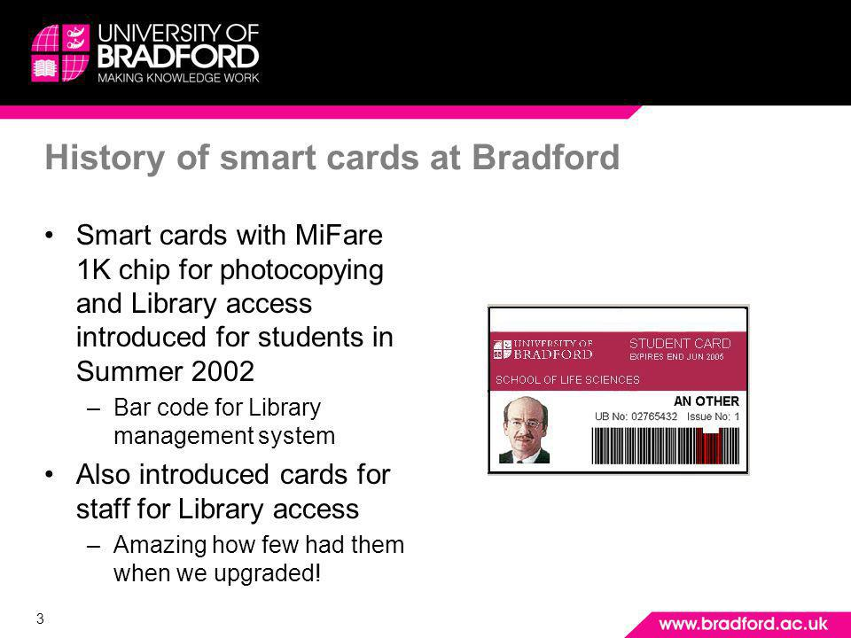 3 History of smart cards at Bradford Smart cards with MiFare 1K chip for photocopying and Library access introduced for students in Summer 2002 –Bar c