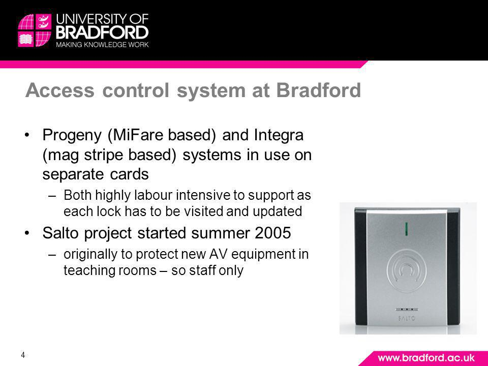 4 Access control system at Bradford Progeny (MiFare based) and Integra (mag stripe based) systems in use on separate cards –Both highly labour intensive to support as each lock has to be visited and updated Salto project started summer 2005 –originally to protect new AV equipment in teaching rooms – so staff only