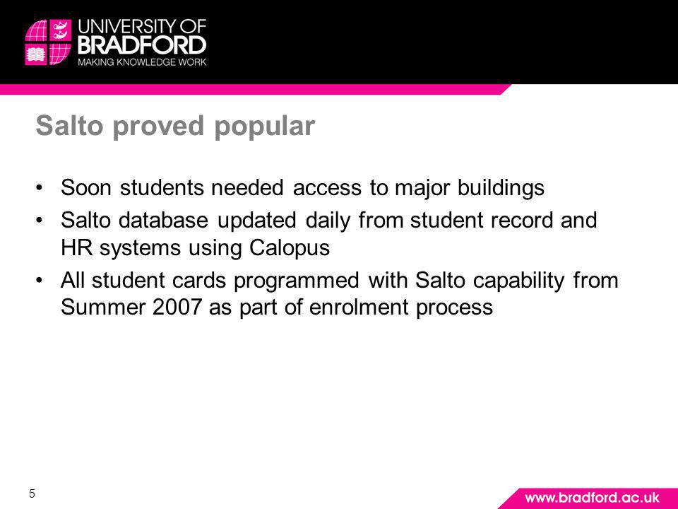 5 Salto proved popular Soon students needed access to major buildings Salto database updated daily from student record and HR systems using Calopus All student cards programmed with Salto capability from Summer 2007 as part of enrolment process