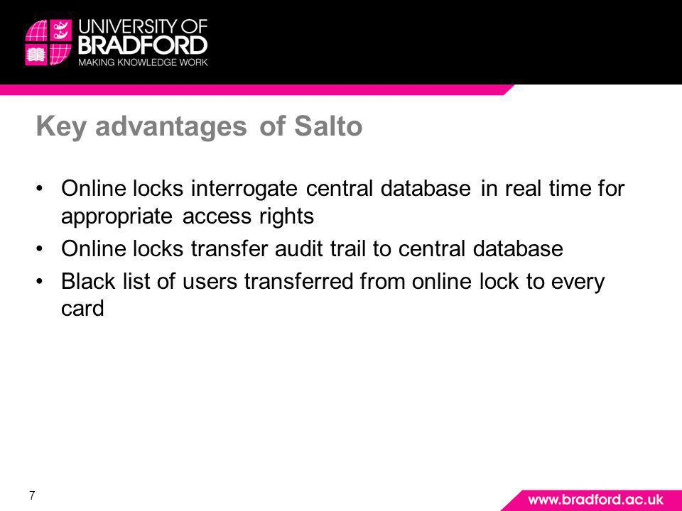 7 Key advantages of Salto Online locks interrogate central database in real time for appropriate access rights Online locks transfer audit trail to central database Black list of users transferred from online lock to every card