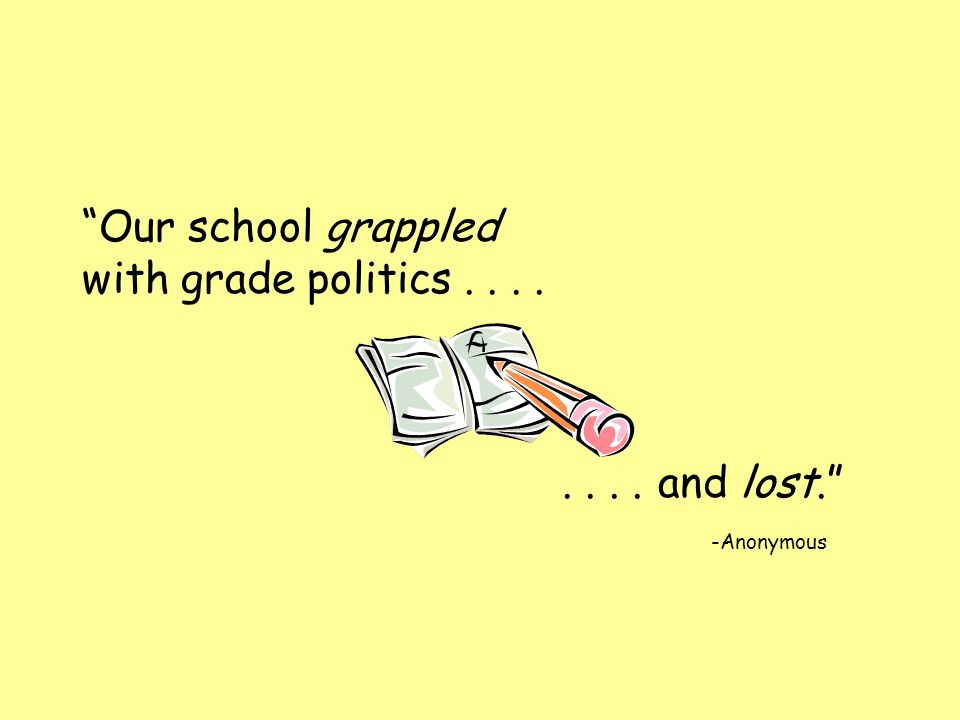Our school grappled with grade politics........and lost. -Anonymous