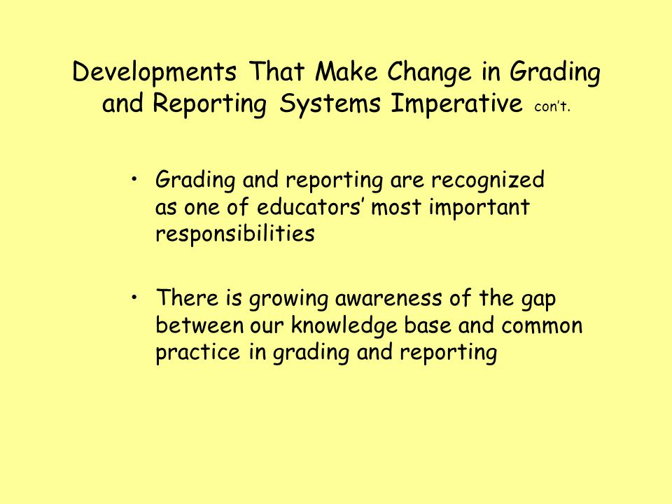 Developments That Make Change in Grading and Reporting Systems Imperative cont. Grading and reporting are recognized as one of educators most importan