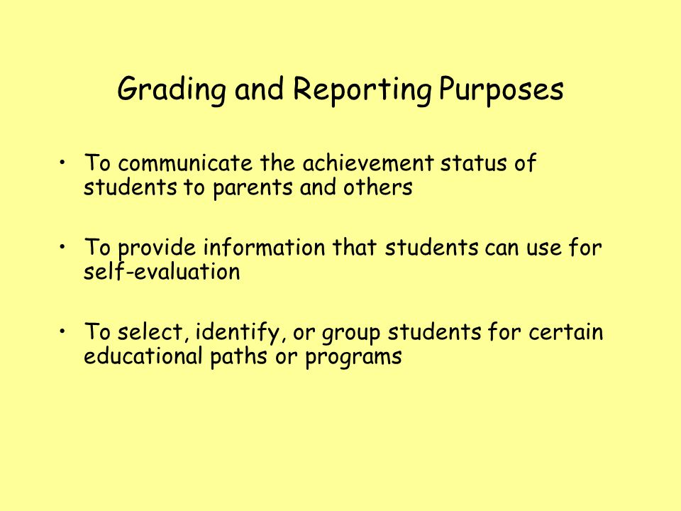 Grading and Reporting Purposes To communicate the achievement status of students to parents and others To provide information that students can use fo