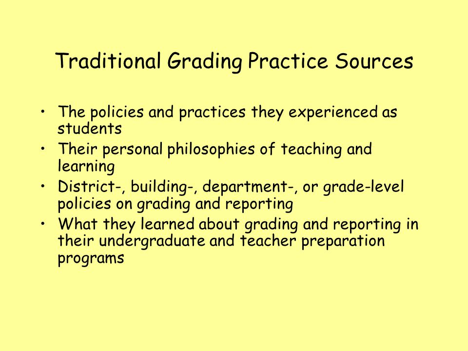 Traditional Grading Practice Sources The policies and practices they experienced as students Their personal philosophies of teaching and learning Dist