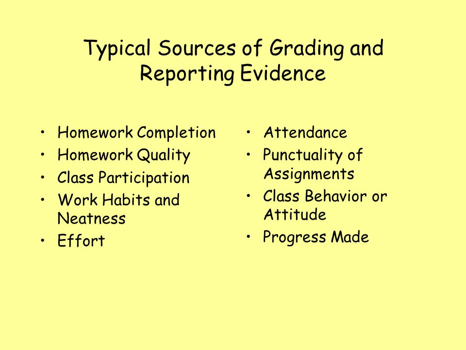 Typical Sources of Grading and Reporting Evidence Homework Completion Homework Quality Class Participation Work Habits and Neatness Effort Attendance