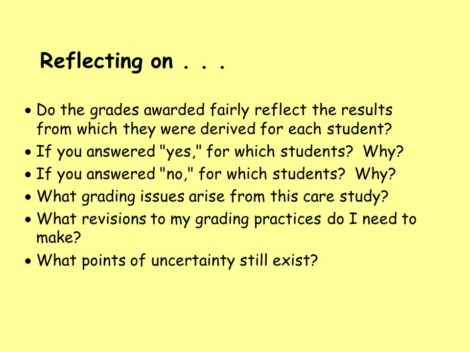 Reflecting on... Do the grades awarded fairly reflect the results from which they were derived for each student? If you answered
