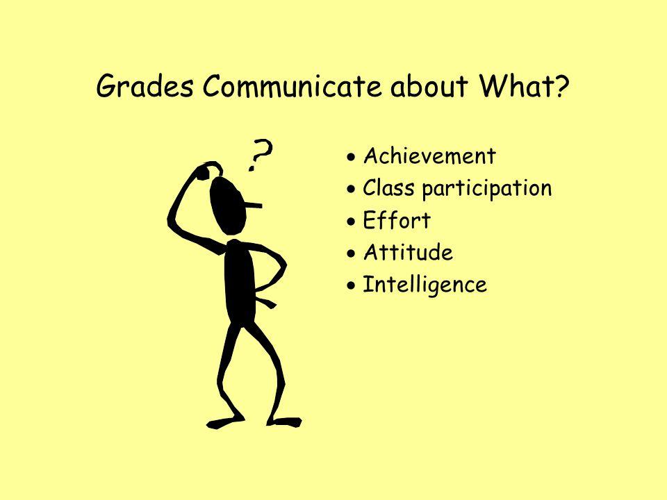 Grades Communicate about What? Achievement Class participation Effort Attitude Intelligence