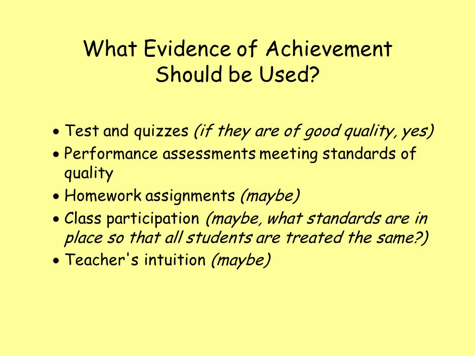 What Evidence of Achievement Should be Used? Test and quizzes (if they are of good quality, yes) Performance assessments meeting standards of quality