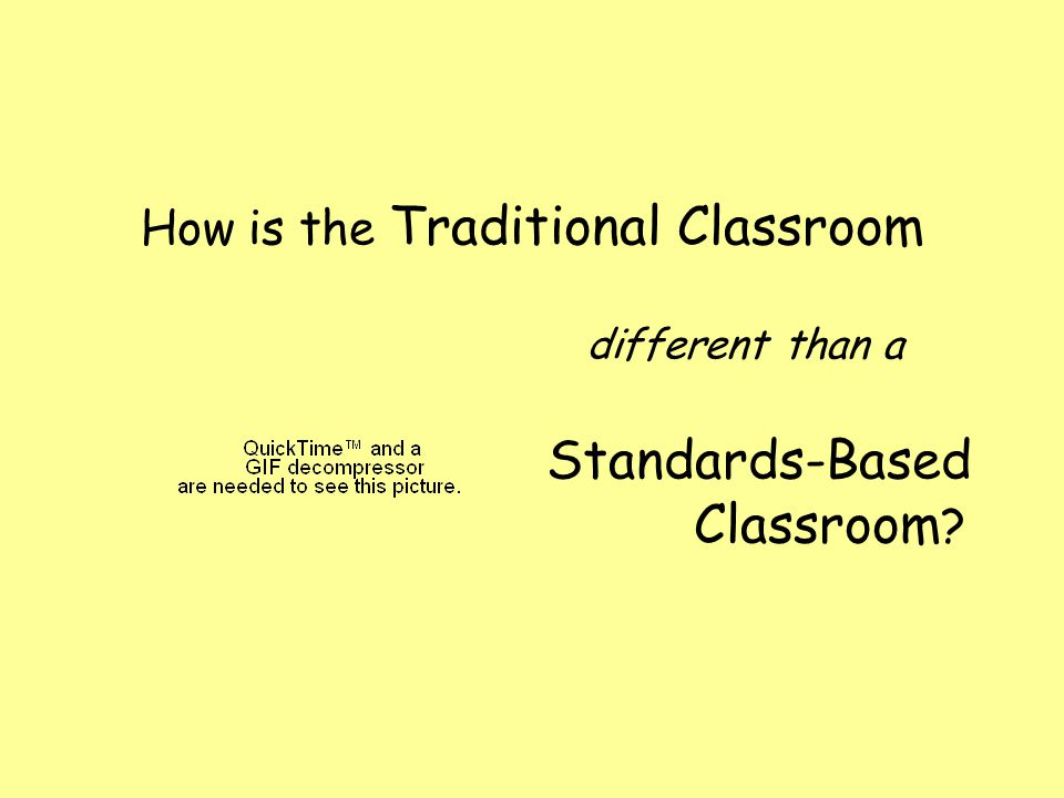 How is the Traditional Classroom different than a Standards-Based Classroom ?