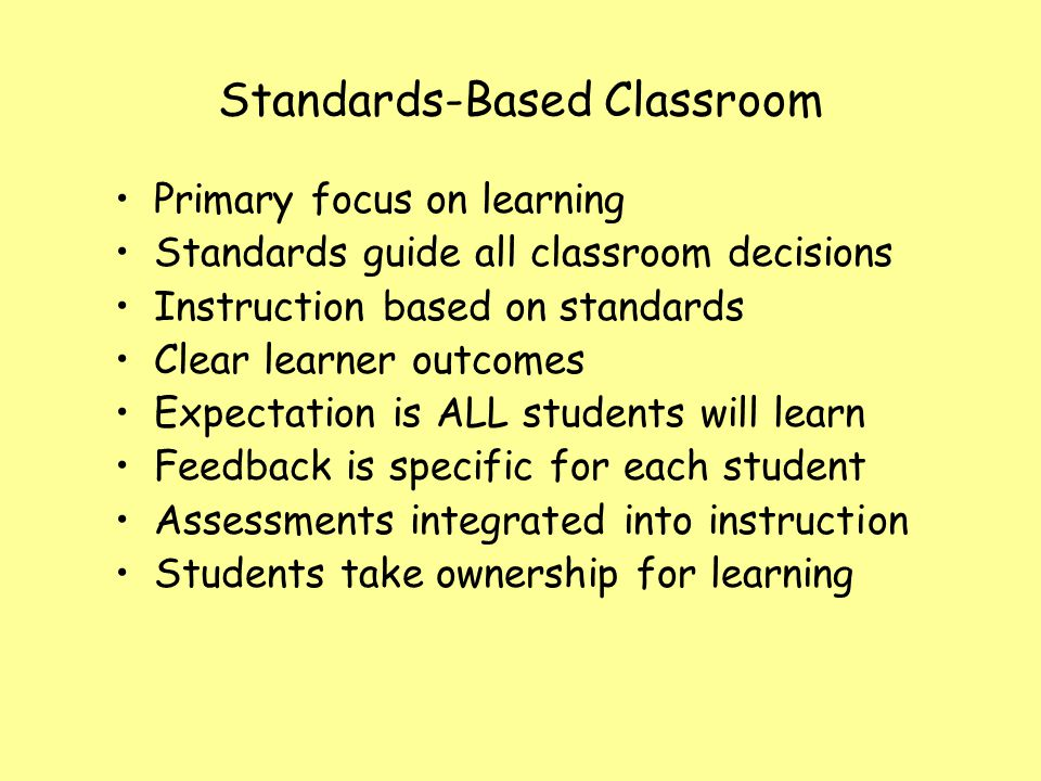 Standards-Based Classroom Primary focus on learning Standards guide all classroom decisions Instruction based on standards Clear learner outcomes Expe