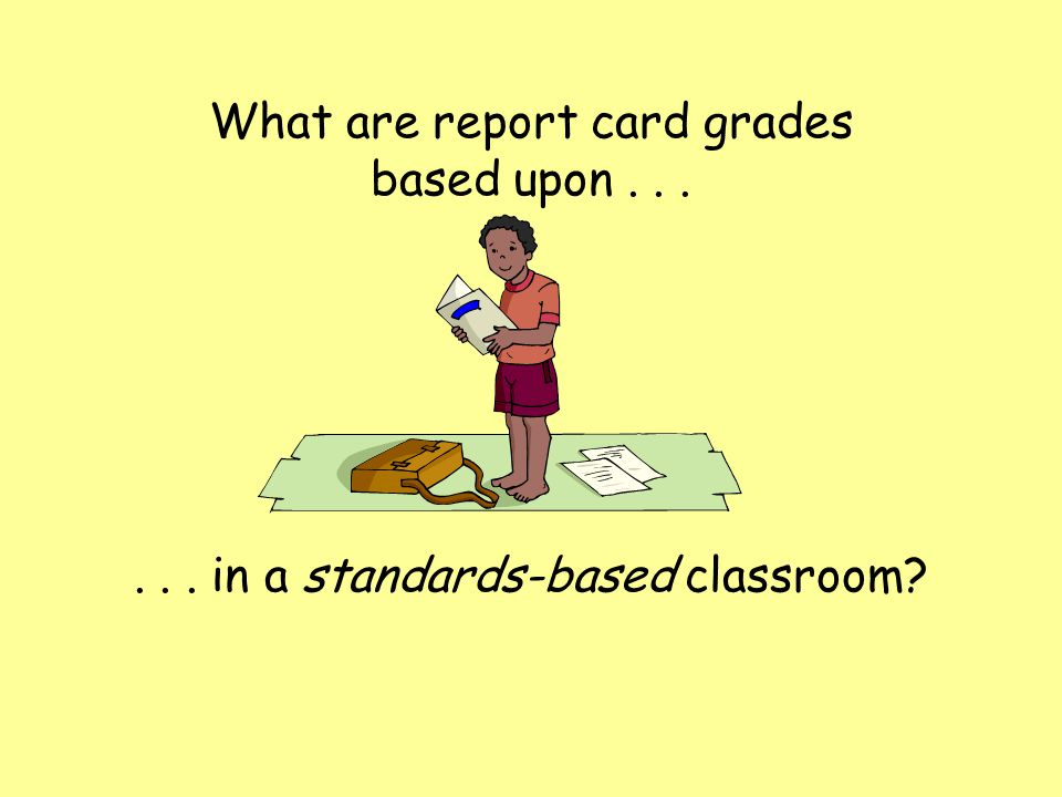 What are report card grades based upon...... in a standards-based classroom